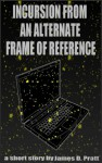 Incursion From an Alternate Frame of Reference - James Pratt