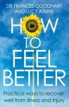 How to Feel Better: Practical ways to recover well from illness and injury - Frances Goodhart, Lucy Atkins