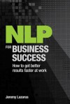 Nlp for Business Success: How to Get Better Results Faster at Work - Jeremy Lazarus