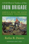 A Full Blown Yankee of the Iron Brigade: Service with the Sixth Wisconsin Volunteers - Rufus R. Dawes, Alan T. Nolan