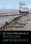 The Oxford Handbook of Wetland Archaeology (Oxford Handbooks in Archaeology) - Francesco Menotti, Aidan O'Sullivan