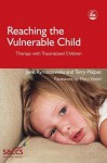 Reaching the Vulnerable Child: Therapy with Traumatized Children - Terry Philpot, Mary Walsh
