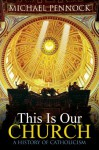This Is Our Church: A History of Catholicism (Student Edition) - Michael Pennock, Ave Maria Press