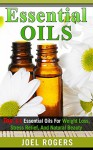 Essential Oils: Top 33 Essential Oils For Weight Loss, Stress Relief, And Natural Beauty (Essential Oils, Essential Oils Recipes, Essential Oils Guide, Essential Oils Books) - Joel Rogers