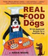 Real Food for Dogs: 50 Vet-Approved Recipes for a Healthier Dog - Arden Moore, Anne Davis