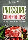 Pressure Cooker Recipes: Fast, Easy, Healthy and Delicious! - James T.