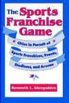 The Sports Franchise Game: Cities in Pursuit of Sports Franchises, Events, Stadiums, and Arenas - Kenneth L. Shropshire