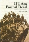 If I Am Found Dead: Michigan Voices from the Civil War - David Lee Poremba