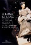 O Luxo Eterno - Da idade do sagrado ao tempo das marcas - Gilles Lipovetsky, Elyette Roux, Maria Lucia Machado