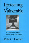 Protecting the Vulnerable: A Re-Analysis of our Social Responsibilities - Robert E. Goodin