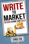 Write to Market: Deliver a Book that Sells (Write Faster, Write Smarter) (Volume 3) - Chris Fox