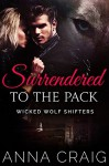 Surrendered to the Pack: Paranormal Shapeshifter Werewolf Romance (Wicked Wolf Shifters Book 1) - Anna Craig