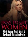 How to Get Women: What Women Really Want & The Female Attraction Psyche - Mike James