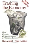 Trashing the Economy: How Runaway Environmentalism is Wrecking America - Ron Arnold, Alan Gottlieb