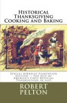 Historical Thanksgiving Cooking and Baking: Special Berkeley Plantation Edition -- The Site of America's First Official Thanksgiving in 1619 - Robert W. Pelton
