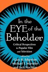 In the Eye of the Beholder: Critical Perspectives in Popular Film and Television - Gary R. Edgerton, Michael T. Marsden, Jack Nachbar