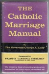 The Catholic Marriage Manual - George A. Kelly