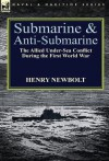 Submarine and Anti-Submarine: The Allied Under-Sea Conflict During the First World War - Henry Newbolt
