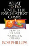 What to Do Until the Psychiatrist Comes: How to Counsel Yourself and Others - Bob Phillips