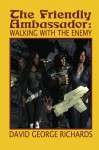 The Friendly Ambassador: Walking with the Enemy - David George Richards