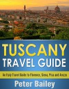 Tuscany Travel Guide: An Italy Travel Guide to Florence, Siena, Pisa and Arezzo - Peter Bailey