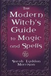 The Modern Witch's Guide To Magic And Spells - Sara Morrison
