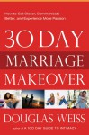 30-Day Marriage Makeover: How to Get Closer, Communicate Better, and Experience more Passion in your Relationship by Next Month - Douglas Weiss