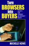 Turn Browsers Into Buyers: Secrets for Turning an Internet Profit - Michelle Howe