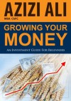 Growing Your Money: An Investment Guide For Beginners - Azizi Ali