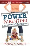 Power Parenting in the LDS Home: Avoid the 25 Most Common Mistakes - Randal A. Wright