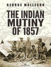 The Indian Mutiny of 1857 - George Malleson