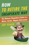 How to Retire the Cheapskate Way: The Ultimate Cheapskate's Guide to a Better, Earlier, Happier Retirement - Jeffrey Yeager