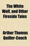 The White Wolf, and Other Fireside Tales - Arthur Quiller-Couch