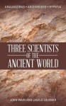 Three Scientists of the Ancient World: Anaxagoras, Archimedes, Hypatia - John Wain, Laszlo Solymar