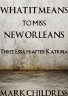 What It Means to Miss New Orleans: Three Essays After Katrina - Mark Childress