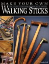 Make Your Own Walking Sticks: How to Craft Canes and Staffs from Rustic to Fancy - Charles R. Self