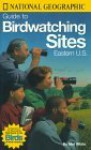 National Geographic Guide to Bird Watching Sites, Eastern US - Mel White, National Geographic Society
