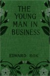 The Young Man In Business - Edward Bok