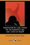 Wissenschaft Der Logik, Zweiter Teil: Die Subjektive Logik; Oder, Lehre Vom Begriff (Dodo Press) - Georg Wilhelm Friedrich Hegel