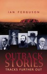 Outback Stories: Tracks Further Out - Ian Ferguson