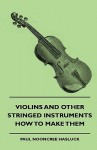 Violins and Other Stringed Instruments - How to Make Them - Paul Nooncree Hasluck, Francis Smith