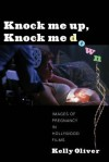 Knock Me Up, Knock Me Down: Images of Pregnancy in Hollywood Films - Kelly Oliver