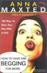 How to Have Him Begging for More: 100 Ways to Drive Your Man Wild in Bed - Anna Maxted