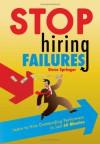 Stop Hiring Failures! - Steve Springer