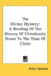 The Divine Mystery: A Reading of the History of Christianity Down to the Time of Christ - Allen Upward