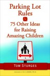 Parking Lot Rules & 75 Other Ideas for Raising Amazing Children - Tom Sturges