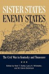 Sister States, Enemy States: The Civil War in Kentucky and Tennessee - Kent Dollar, Larry Whiteaker, W. Calvin Dickinson