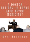 A Doctor Retires Is There Life After Medicine? - Orel Friedman