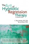 The Art of Hypnotic Regression Therapy: A clinical guide - C. Roy Hunter, Bruce Eimer