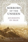Mirrors of the Unseen: Journeys in Iran - Jason Elliot